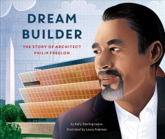 Dream builder : the story of architect Philip Freelon / by Kelly Starling Lyons ; illustrated by Laura Freeman ; afterword by Philip Freelon. - by Kelly Starling Lyons ; illustrated by Laura Freeman ; afterword by Philip Freelon.