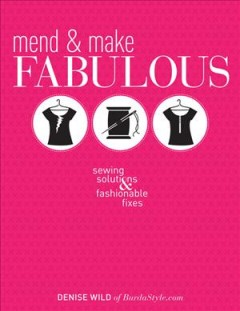 Mend & make fabulous : sewing solutions & fashionable fixes / Denise Wild. - Denise Wild.
