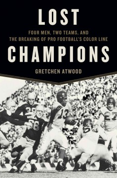 Lost champions : four men, two teams, and the breaking of pro football's color line / Gretchen Atwood.