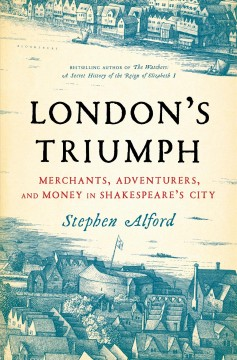 London's triumph : merchants, adventurers, and money in Shakespeare's city / Stephen Alford.