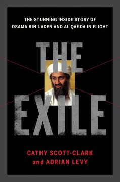 The exile : the stunning inside story of Osama bin Laden and Al Qaeda in flight / Cathy Scott-Clark and Adrian Levy. - Cathy Scott-Clark and Adrian Levy.
