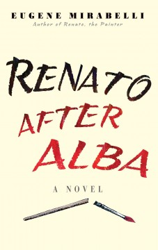 Renato after Alba : his rage against life, love & loss in his own words / Eugene Mirabelli.