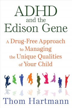 ADHD and the Edison gene : a drug-free approach to managing the unique qualities of your child / Thom Hartman.