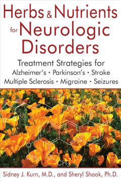 Herbs & nutrients for neurologic disorders : treatment strategies for Alzheimer's, Parkinson's, stroke, multiple sclerosis, migraine, and seizures / Sidney J. Kurn, M.D., and Sheryl Shook, PhD. - Sidney J. Kurn, M.D., and Sheryl Shook, PhD.