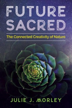 Future sacred : the connected creativity of nature / Julie J. Morley.