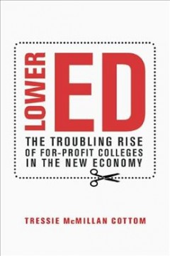 Lower ed : the troubling rise of for-profit colleges in the new economy / Tressie McMillan Cottom. - Tressie McMillan Cottom.