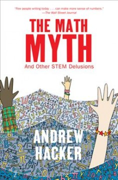 The math myth : and other STEM delusions / Andrew Hacker.