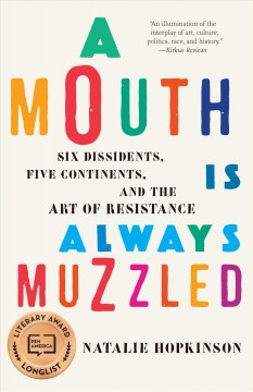 A mouth is always muzzled : six dissidents, five continents, and the art of resistance / Natalie Hopkinson.