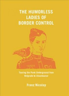 The humorless ladies of border control : touring the punk underground from Belgrade to Ulaanbaatar / Franz Nicolay.
