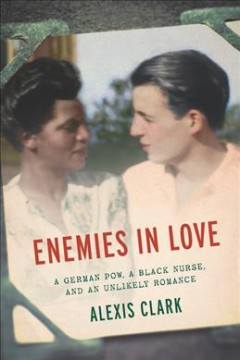 Enemies in love : a German POW, a Black nurse, and an unlikely romance / Alexis Clark.