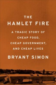 The Hamlet Fire : a tragic story of cheap food, cheap government, and cheap lives / Bryant Simon. - Bryant Simon.