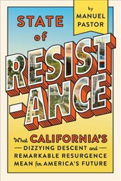 State of resistance : what California's dizzying descent and remarkable resurgence mean for America's future / Manuel Pastor. - Manuel Pastor.