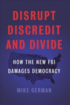 Disrupt, discredit, and divide : how the new FBI damages our democracy / Michael German.