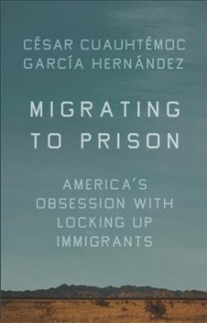 Migrating to prison : America's obsession with locking up immigrants / César Cuauhtémoc García Hernández. - César Cuauhtémoc García Hernández.