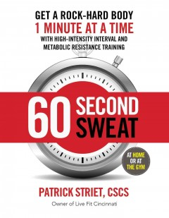 60-second sweat : get a rock-hard body 1 minute at a time with high-intensity interval and metabolic resistance training / Patrick Striet, CSCS, owner of Live Fit Cincinnati.