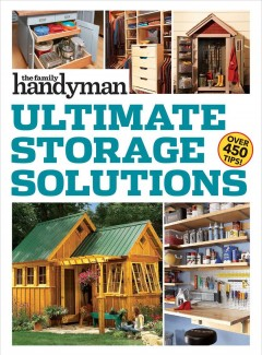 Ultimate storage solutions /  [from the editors of the Family Handyman].