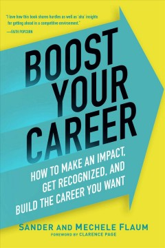Boost your career : how to make an impact, get recognized, and build the career you want / Sander and Mechele Flaum ; foreword by Clarence Page.