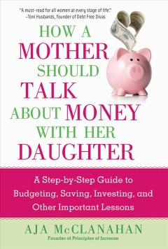 How a mother should talk about money with her daughter : a step-by-step guide to budgeting, saving, investing, and other important lessons / Aja McClanahan.