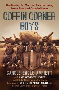 The coffin corner boys : one bomber, ten men, and their harrowing escape from Nazi-occupied France / Carole Engle Avriett with Capt. George W. Starks, WWII B-17 Pilot, the Mighty Eighth ; foreword by Lt. Gen. E.G.