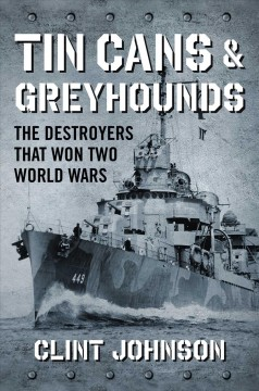 Tin cans & greyhounds : the destroyers that won two world wars / Clint Johnson. - Clint Johnson.