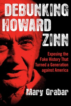 Debunking Howard Zinn : exposing the fake history that turned a generation against America / Mary Grabar.