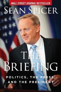 The briefing : politics, the press, and the president / Sean Spicer.