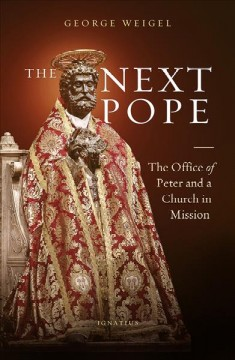 The next Pope : the office of Peter and a church in mission / George Weigel.