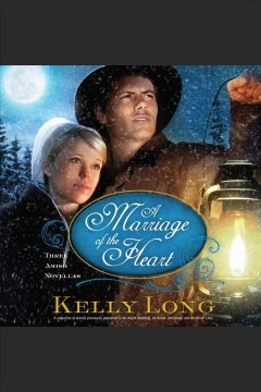 A marriage of the heart : three Amish novellas / Kelly Long.