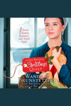 The beloved Christmas quilt : three stories of family, romance, and Amish faith / Wanda E. Brunstetter, Jean Brunstetter, Richelle Brunstetter.