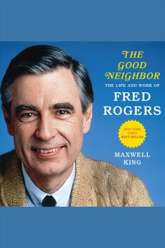 Good neighbor : the life and work of Fred Rogers / Maxwell King.