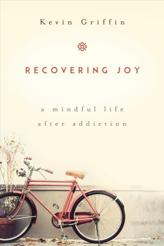 Recovering joy : a mindful life after addiction / Kevin Griffin.