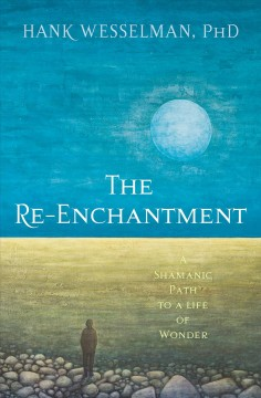 The re-enchantment : a Shamanic path to a life of wonder / Hank Wesselman, PhD.