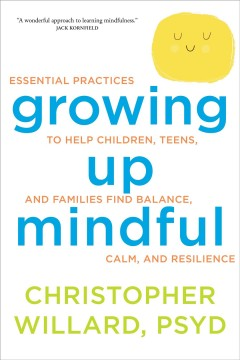 Growing up mindful : essential practices to help children, teens, and families find balance, calm, and resilience / Christopher Willard, PsyD.