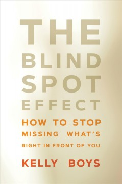 The blind spot effect : how to stop missing what's right in front of you / Kelly Boys.