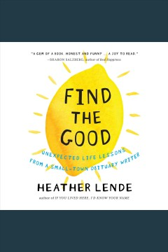 Find the good : unexpected life lessons from a small-town obituary writer / Heather Lende.