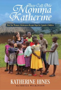 They Call Me Momma Katherine : How One Woman's Brokenness Became Hope for Uganda's Children / Katherine Hines.