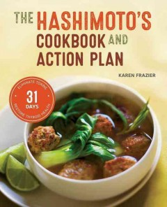 The Hashimoto's cookbook and action plan : 31 days to eliminate toxins and restore thyroid health through diet / Karen Frazier.