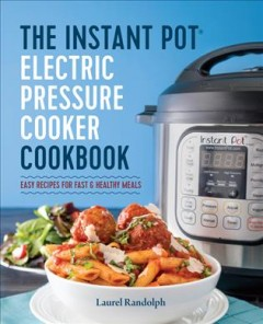 The Instant Pot electric pressure cooker cookbook : easy recipes for fast & healthy meals / Laurel Randolph.