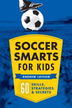 Soccer smarts for kids : 60 skills, strategies & secrets / Andrew Latham. - Andrew Latham.