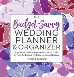 The budget-savvy wedding planner & organizer : checklists, worksheets, and essential tools to plan the perfect wedding on a small budget / Jessica Bishop.