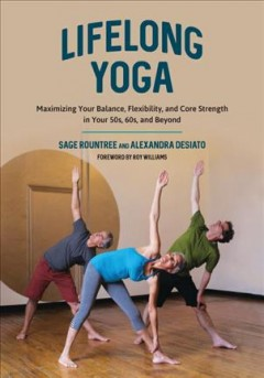 Lifelong yoga : maximizing your balance, flexibility, and core strength in your 50s, 60s, and beyond / Sage Rountree and Alexandra DeSiato.