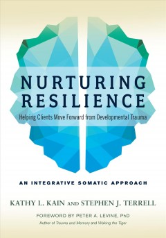 Nurturing resilience : helping clients move forward from developmental trauma an integrative somatic approach / Kathy L. Kain and Stephen J. Terrell ; foreword by Peter A. Levine.