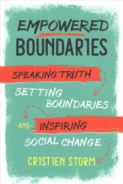 Empowered boundaries : speaking truth, setting boundaries, and inspiring social change / Cristien Storm.