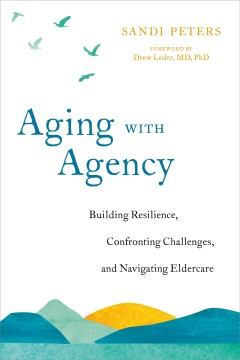 Aging with agency : building resilience, confronting challenges, and navigating eldercare / Sandi Peters.