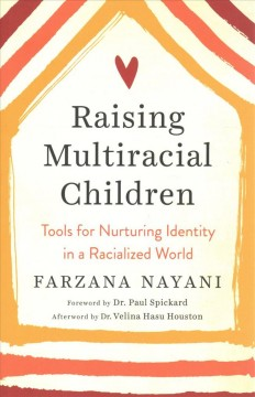 Raising multiracial children : tools for nurturing identity in a racialized world / Farzana Nayani ; foreword by Dr. Paul Spickard ; afterword by Dr. Velina Hasu Houston.