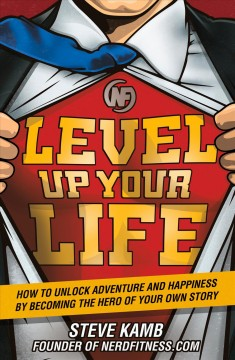 Level up your life : how to unlock adventure and happiness by becoming the hero of your own story / Steve Kamb.