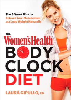 The Women's health body clock diet : the 6-week plan to reboot your metabolism and lose weight naturally / Laura Cipullo, RD.