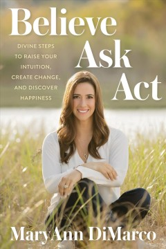 Believe, ask, act : divine steps to raise your intuition, create change, and discover happiness / MaryAnn DiMarco.