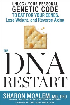 The DNA restart : unlock your personal genetic code to eat for your genes, lose weight, and reverse aging / Dr. Sharon Moalem, MD, PhD; foreword by Nobu Matsuhisa.