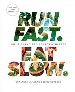 Run fast, eat slow : nourishing recipes for athletes / Shalane Flanagan and Elyse Kopecky ; photography by Alan Weiner.